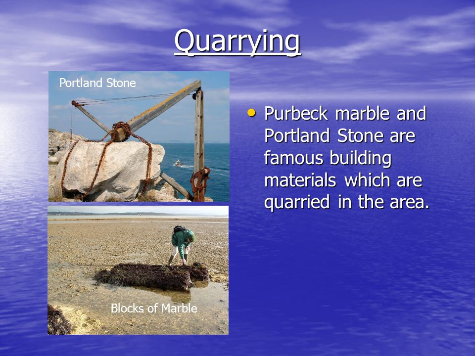 Quarrying Purbeck marble and Portland Stone are famous building materials which are quarried in the area.