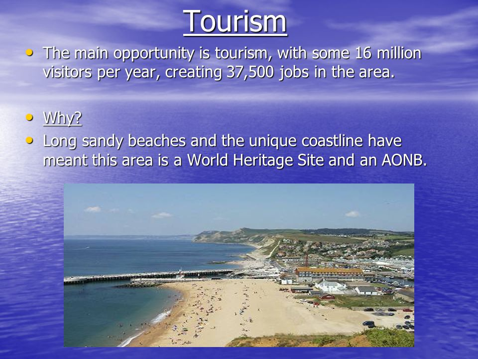 Tourism The main opportunity is tourism, with some 16 million visitors per year, creating 37,500 jobs in the area.