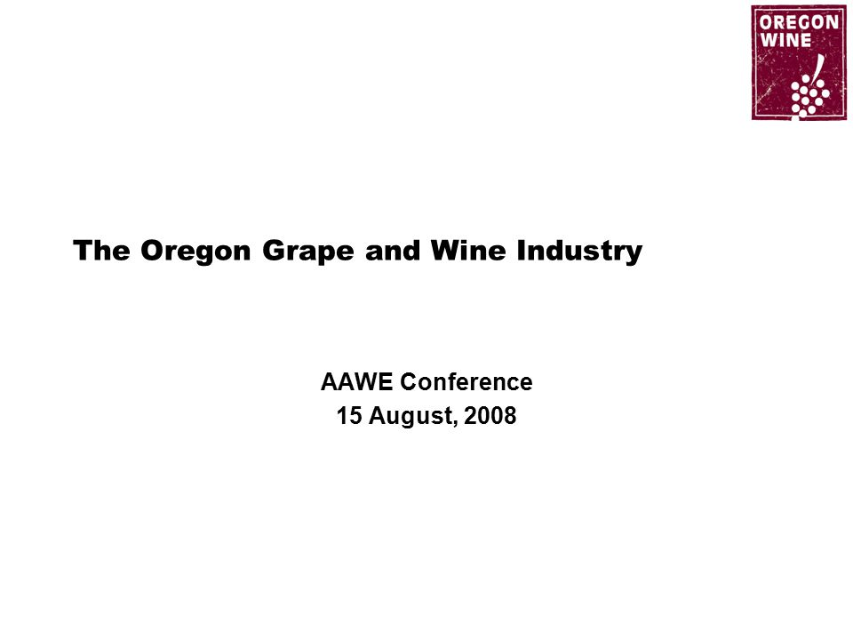 The Oregon Grape and Wine Industry AAWE Conference 15 August, 2008