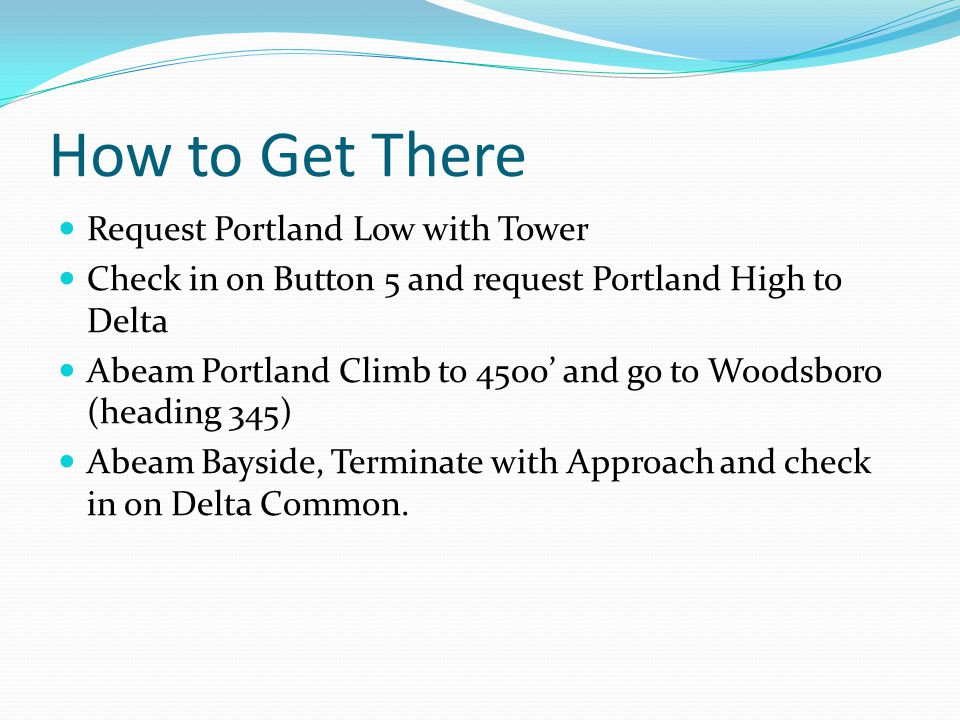 How to Get There Request Portland Low with Tower Check in on Button 5 and request Portland High to Delta Abeam Portland Climb to 4500' and go to Woodsboro (heading 345) Abeam Bayside, Terminate with Approach and check in on Delta Common.