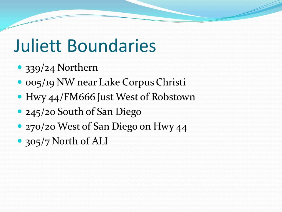 Juliett Boundaries 339/24 Northern 005/19 NW near Lake Corpus Christi Hwy 44/FM666 Just West of Robstown 245/20 South of San Diego 270/20 West of San Diego on Hwy 44 305/7 North of ALI