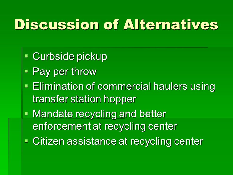 Discussion of Alternatives  Curbside pickup  Pay per throw  Elimination of commercial haulers using transfer station hopper  Mandate recycling and better enforcement at recycling center  Citizen assistance at recycling center