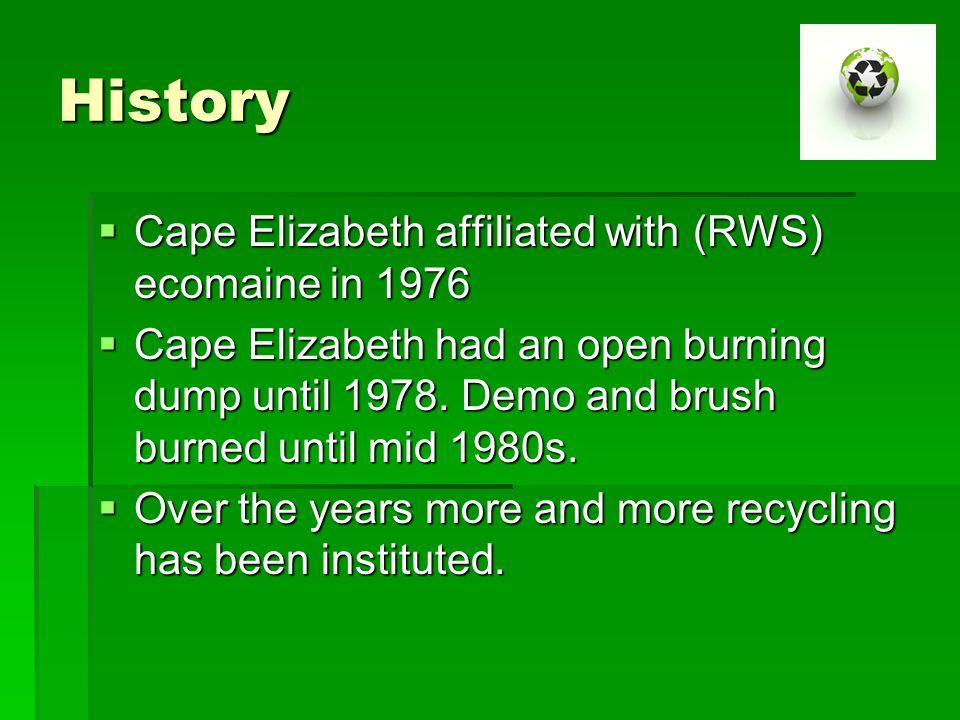 History  Cape Elizabeth affiliated with (RWS) ecomaine in 1976  Cape Elizabeth had an open burning dump until 1978.