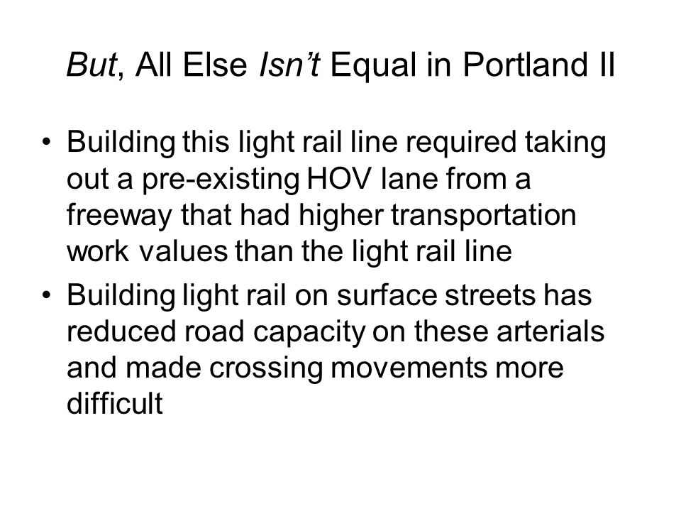 But, All Else Isn't Equal in Portland II Building this light rail line required taking out a pre-existing HOV lane from a freeway that had higher transportation work values than the light rail line Building light rail on surface streets has reduced road capacity on these arterials and made crossing movements more difficult