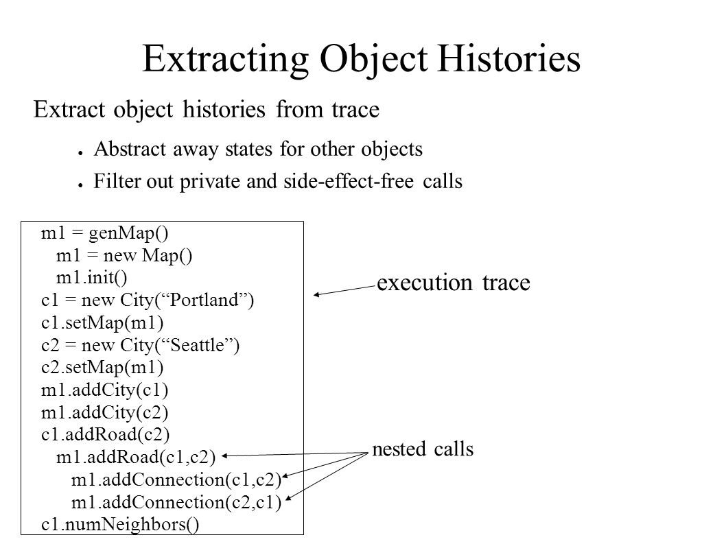 Extracting Object Histories Extract object histories from trace ● Abstract away states for other objects ● Filter out private and side-effect-free cal