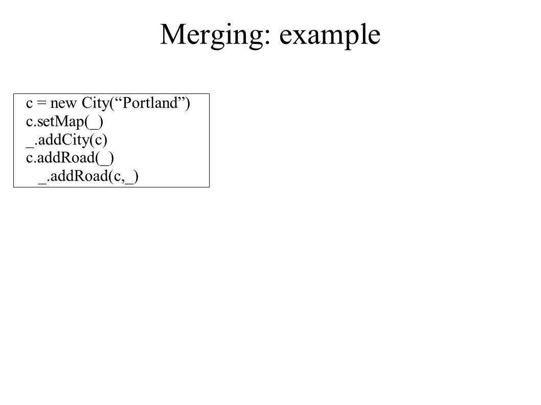 Merging: example c = new City( Portland ) c.setMap(_) _.addCity(c) c.addRoad(_) _.addRoad(c,_)