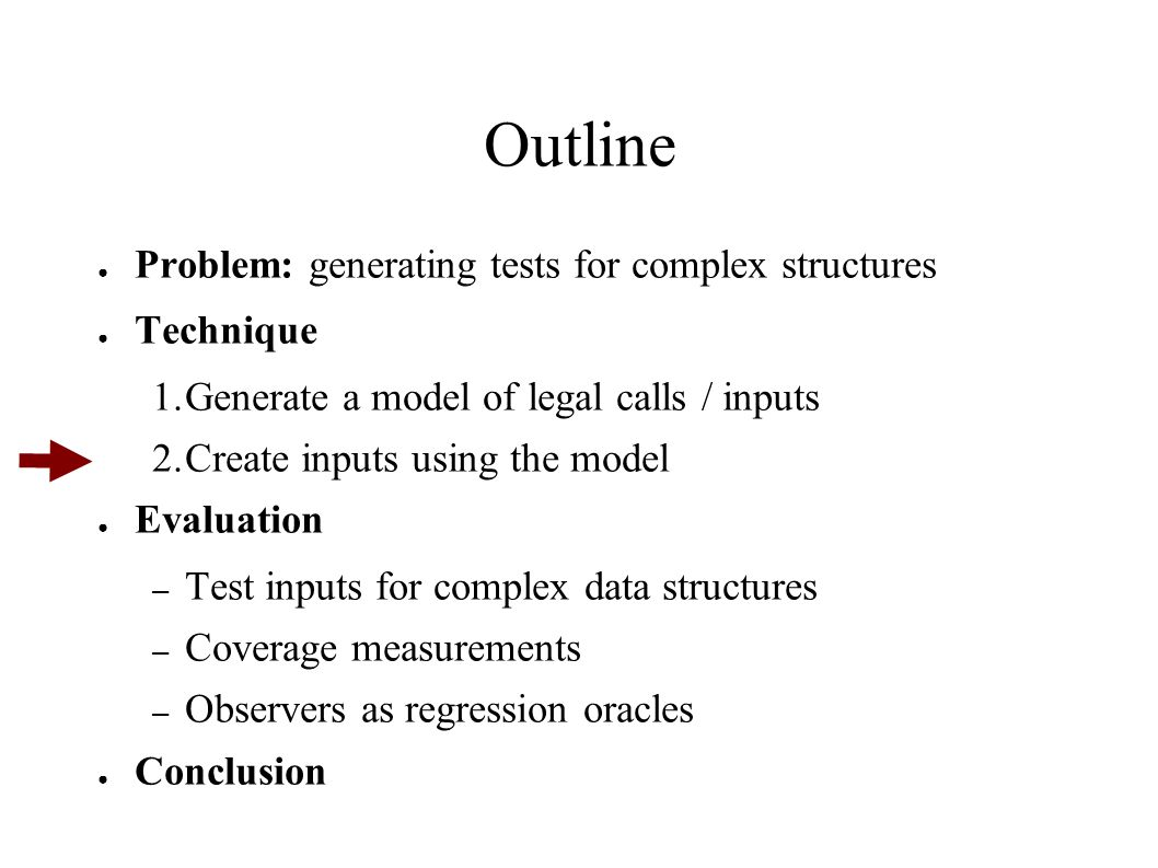 Outline ● Problem: generating tests for complex structures ● Technique 1.Generate a model of legal calls / inputs 2.Create inputs using the model ● Ev