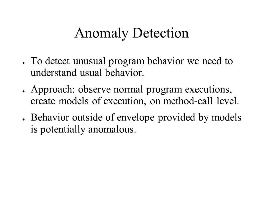 Anomaly Detection ● To detect unusual program behavior we need to understand usual behavior. ● Approach: observe normal program executions, create mod