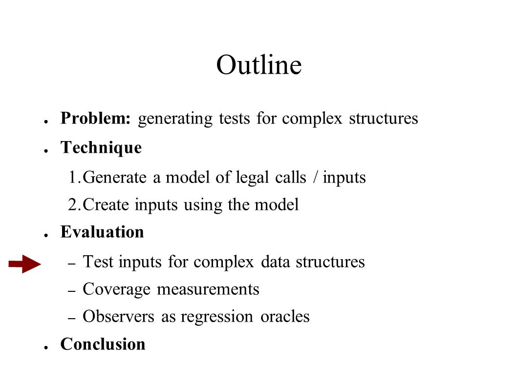 Outline ● Problem: generating tests for complex structures ● Technique 1.Generate a model of legal calls / inputs 2.Create inputs using the model ● Evaluation – Test inputs for complex data structures – Coverage measurements – Observers as regression oracles ● Conclusion