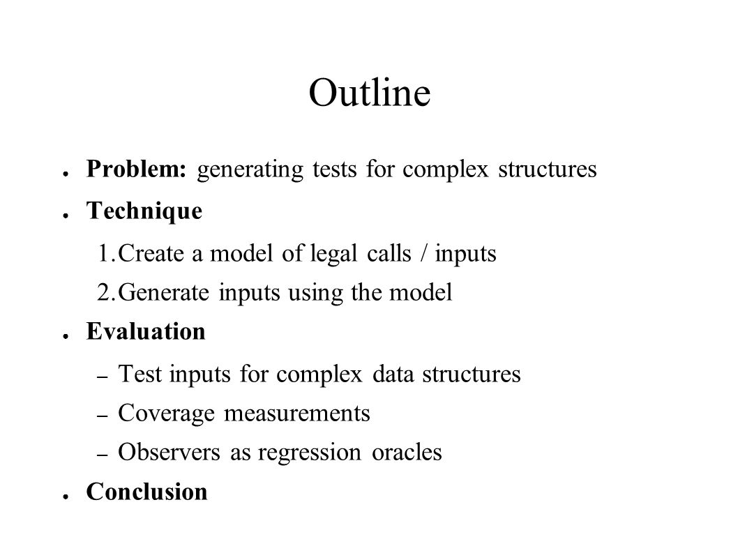 Outline ● Problem: generating tests for complex structures ● Technique 1.Create a model of legal calls / inputs 2.Generate inputs using the model ● Ev