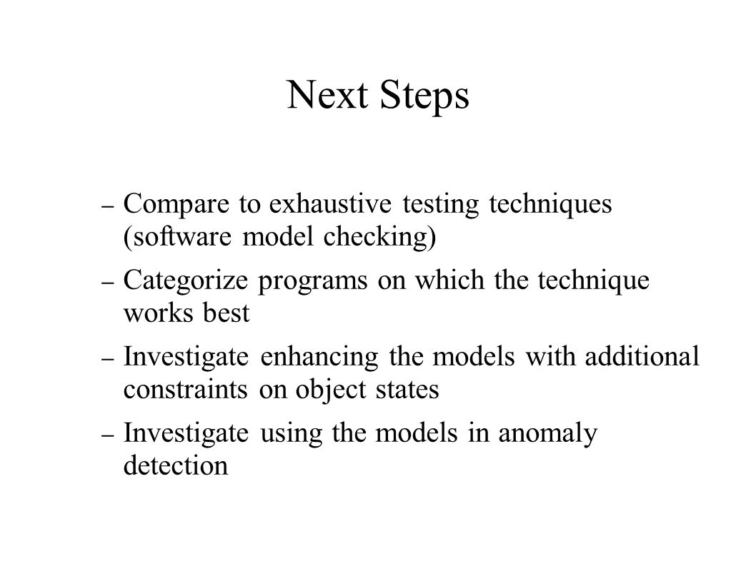 Next Steps – Compare to exhaustive testing techniques (software model checking) – Categorize programs on which the technique works best – Investigate enhancing the models with additional constraints on object states – Investigate using the models in anomaly detection