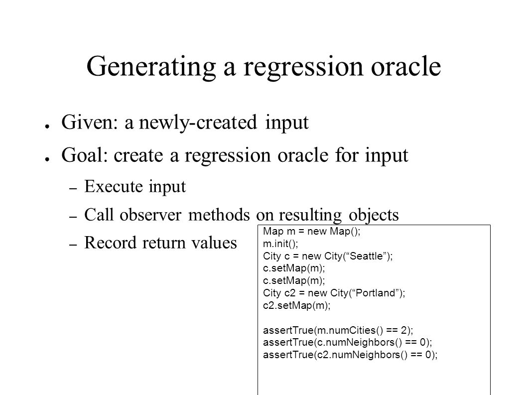 Generating a regression oracle ● Given: a newly-created input ● Goal: create a regression oracle for input – Execute input – Call observer methods on