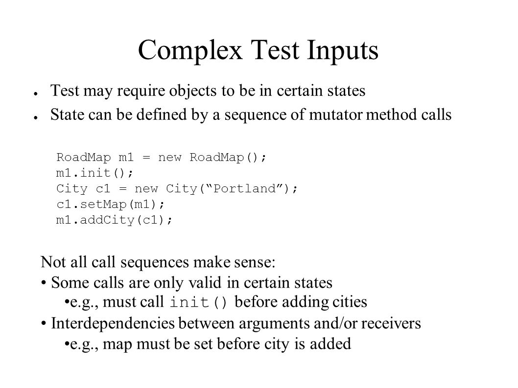 Complex Test Inputs ● Test may require objects to be in certain states ● State can be defined by a sequence of mutator method calls RoadMap m1 = new R