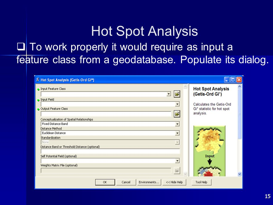 15 Hot Spot Analysis   To work properly it would require as input a feature class from a geodatabase. Populate its dialog.