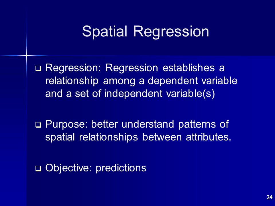 24 Spatial Regression   Regression: Regression establishes a relationship among a dependent variable and a set of independent variable(s)   Purpos
