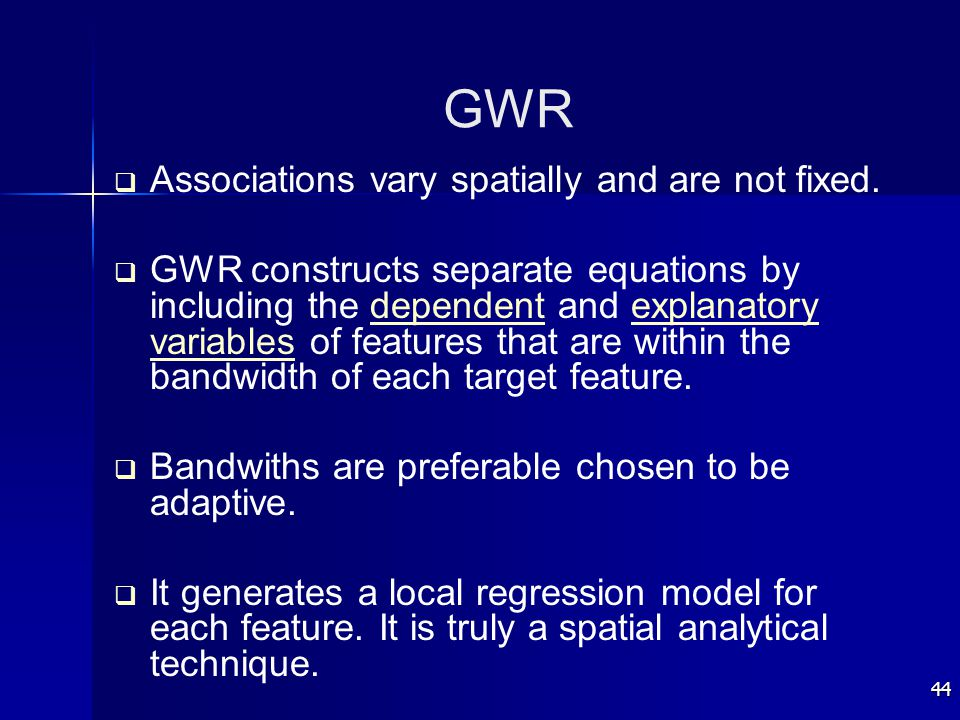 44 GWR   Associations vary spatially and are not fixed.   GWR constructs separate equations by including the dependent and explanatory variables o