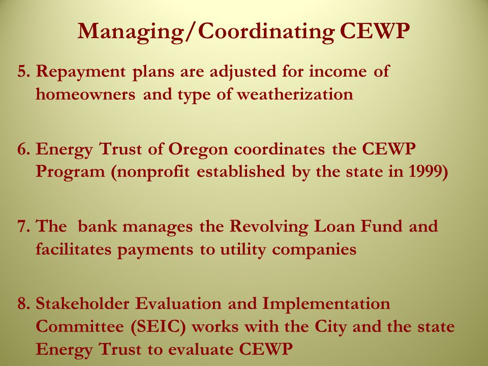 Managing/Coordinating CEWP 5. Repayment plans are adjusted for income of homeowners and type of weatherization 6. Energy Trust of Oregon coordinates t