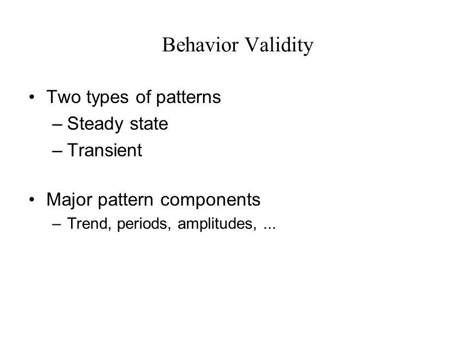 Behavior Validity Two types of patterns –Steady state –Transient Major pattern components –Trend, periods, amplitudes,...