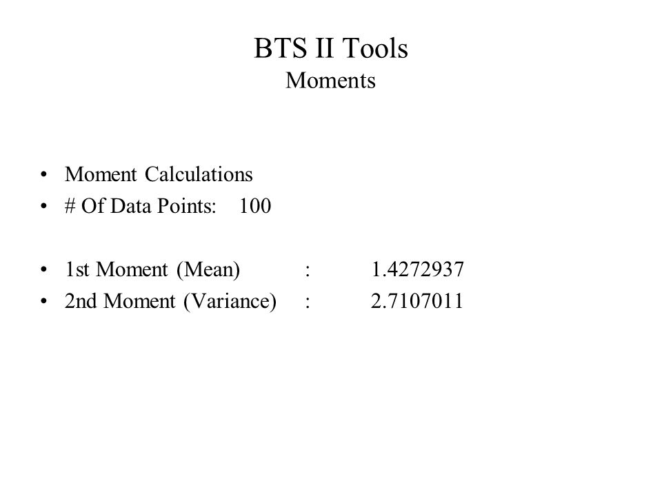 BTS II Tools Moments Moment Calculations # Of Data Points: 100 1st Moment (Mean): 1.4272937 2nd Moment (Variance): 2.7107011