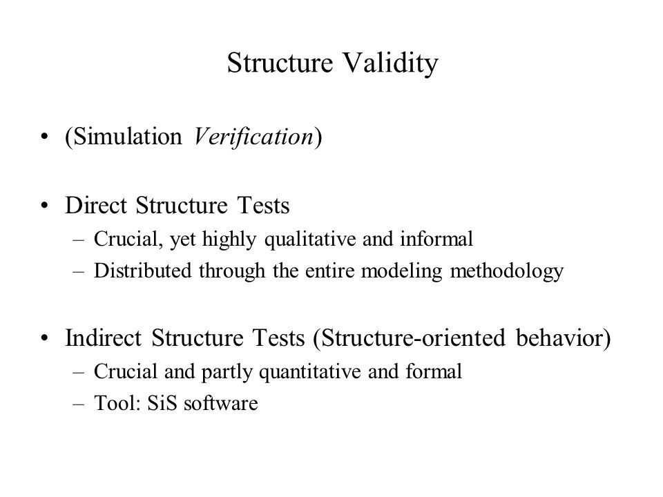 Structure Validity (Simulation Verification) Direct Structure Tests –Crucial, yet highly qualitative and informal –Distributed through the entire modeling methodology Indirect Structure Tests (Structure-oriented behavior) –Crucial and partly quantitative and formal –Tool: SiS software