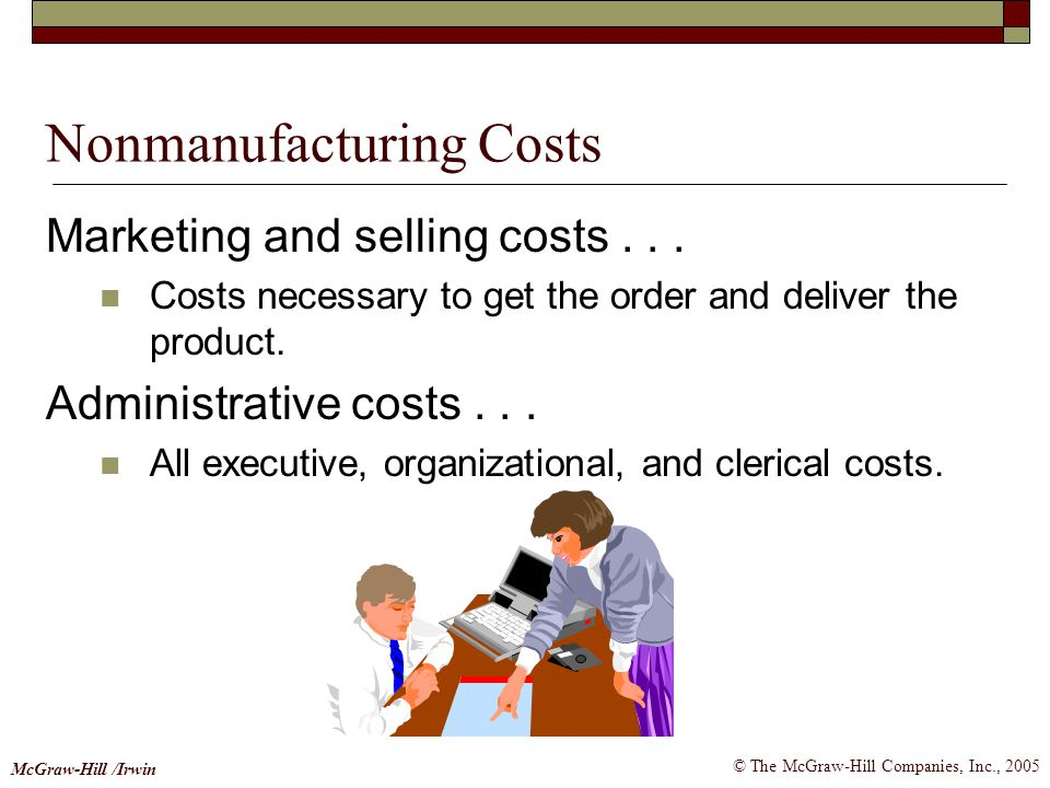 © The McGraw-Hill Companies, Inc., 2005 McGraw-Hill /Irwin Nonmanufacturing Costs Marketing and selling costs... Costs necessary to get the order and
