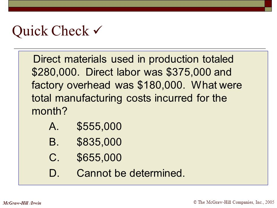 © The McGraw-Hill Companies, Inc., 2005 McGraw-Hill /Irwin Quick Check Direct materials used in production totaled $280,000. Direct labor was $375,000