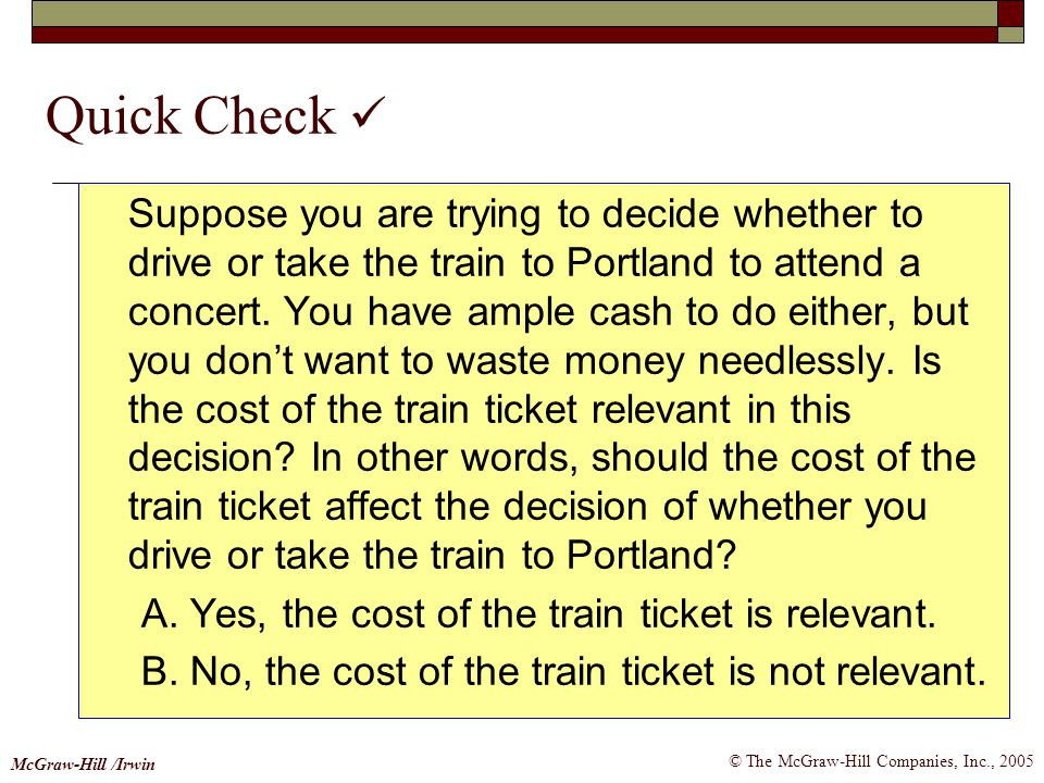 © The McGraw-Hill Companies, Inc., 2005 McGraw-Hill /Irwin Quick Check Suppose you are trying to decide whether to drive or take the train to Portland