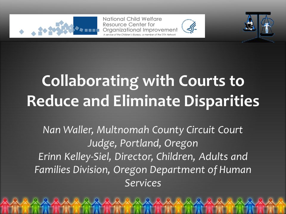 Collaborating with Courts to Reduce and Eliminate Disparities Nan Waller, Multnomah County Circuit Court Judge, Portland, Oregon Erinn Kelley-Siel, Director, Children, Adults and Families Division, Oregon Department of Human Services