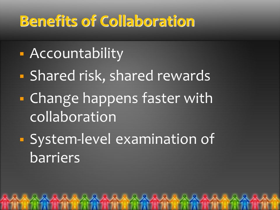 Benefits of Collaboration  Accountability  Shared risk, shared rewards  Change happens faster with collaboration  System-level examination of barriers