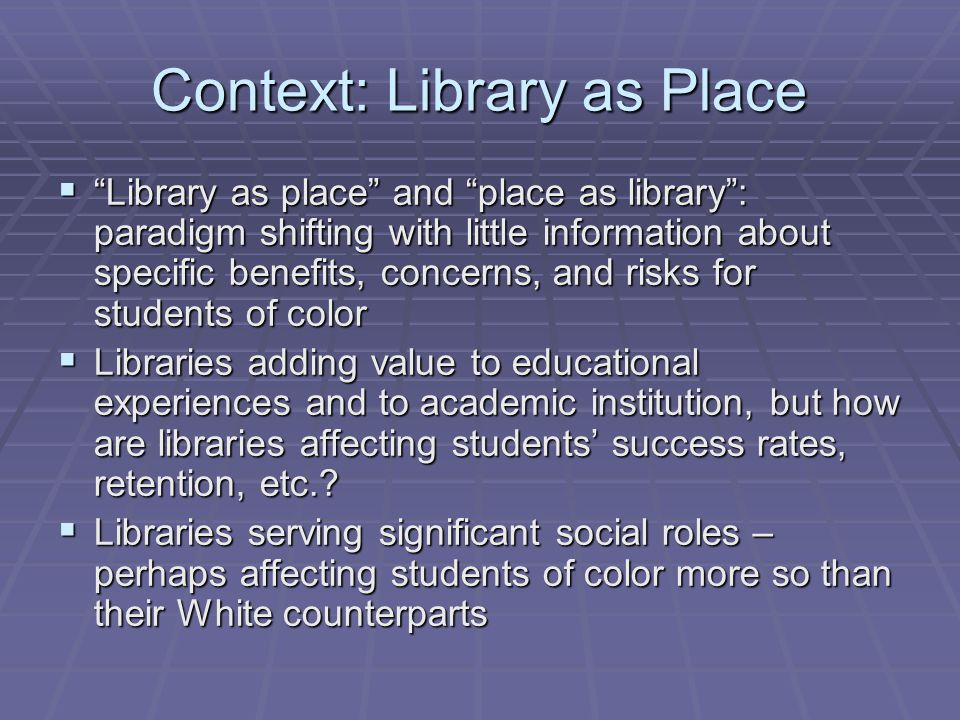 Context: Library as Place  Library as place and place as library : paradigm shifting with little information about specific benefits, concerns, and risks for students of color  Libraries adding value to educational experiences and to academic institution, but how are libraries affecting students' success rates, retention, etc..