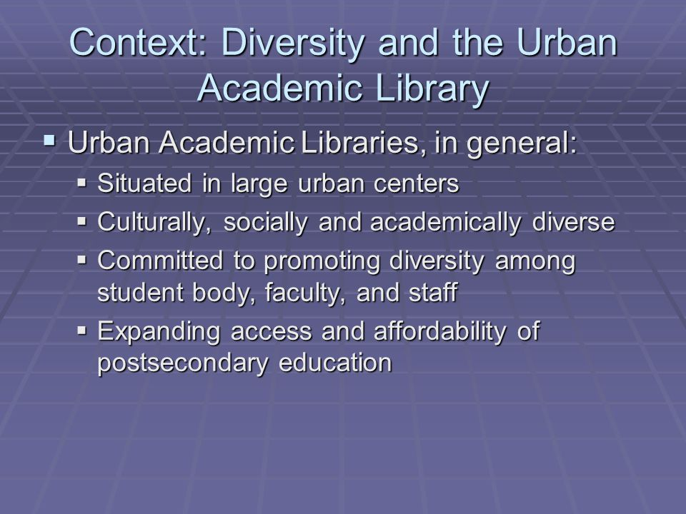 Context: Diversity and the Urban Academic Library  Urban Academic Libraries, in general:  Situated in large urban centers  Culturally, socially and academically diverse  Committed to promoting diversity among student body, faculty, and staff  Expanding access and affordability of postsecondary education