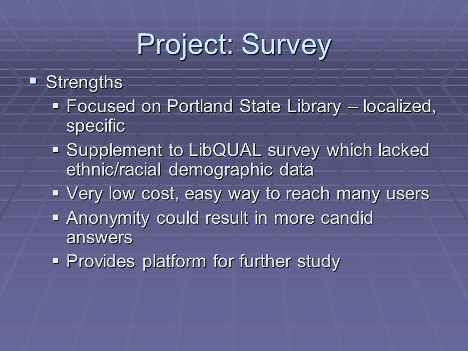 Project: Survey  Strengths  Focused on Portland State Library – localized, specific  Supplement to LibQUAL survey which lacked ethnic/racial demographic data  Very low cost, easy way to reach many users  Anonymity could result in more candid answers  Provides platform for further study