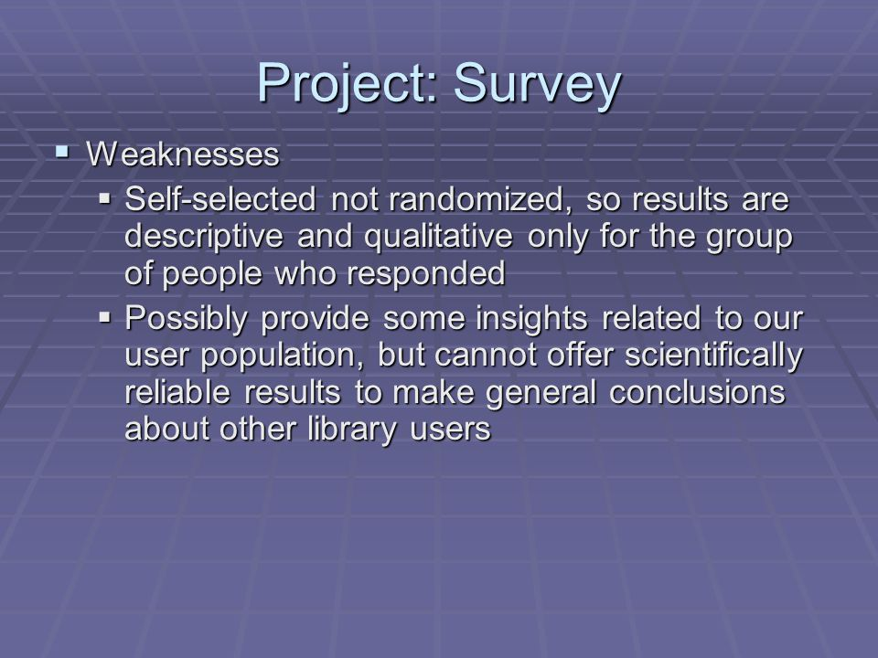 Project: Survey  Weaknesses  Self-selected not randomized, so results are descriptive and qualitative only for the group of people who responded  Possibly provide some insights related to our user population, but cannot offer scientifically reliable results to make general conclusions about other library users