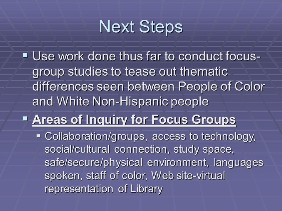 Next Steps  Use work done thus far to conduct focus- group studies to tease out thematic differences seen between People of Color and White Non-Hispanic people  Areas of Inquiry for Focus Groups  Collaboration/groups, access to technology, social/cultural connection, study space, safe/secure/physical environment, languages spoken, staff of color, Web site-virtual representation of Library