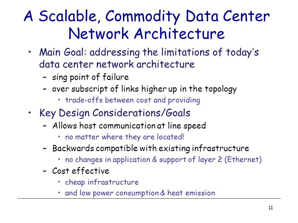 A Scalable, Commodity Data Center Network Architecture Main Goal: addressing the limitations of today's data center network architecture –sing point of failure –over subscript of links higher up in the topology trade-offs between cost and providing Key Design Considerations/Goals –Allows host communication at line speed no matter where they are located.