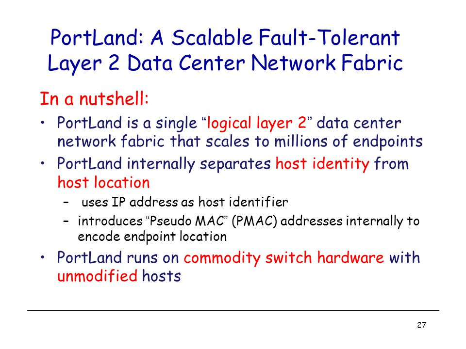 PortLand: A Scalable Fault-Tolerant Layer 2 Data Center Network Fabric In a nutshell: PortLand is a single logical layer 2 data center network fabric that scales to millions of endpoints PortLand internally separates host identity from host location – uses IP address as host identifier –introduces Pseudo MAC (PMAC) addresses internally to encode endpoint location PortLand runs on commodity switch hardware with unmodified hosts 27