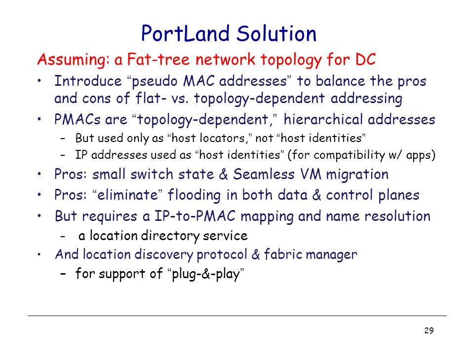 PortLand Solution Assuming: a Fat-tree network topology for DC Introduce pseudo MAC addresses to balance the pros and cons of flat- vs.