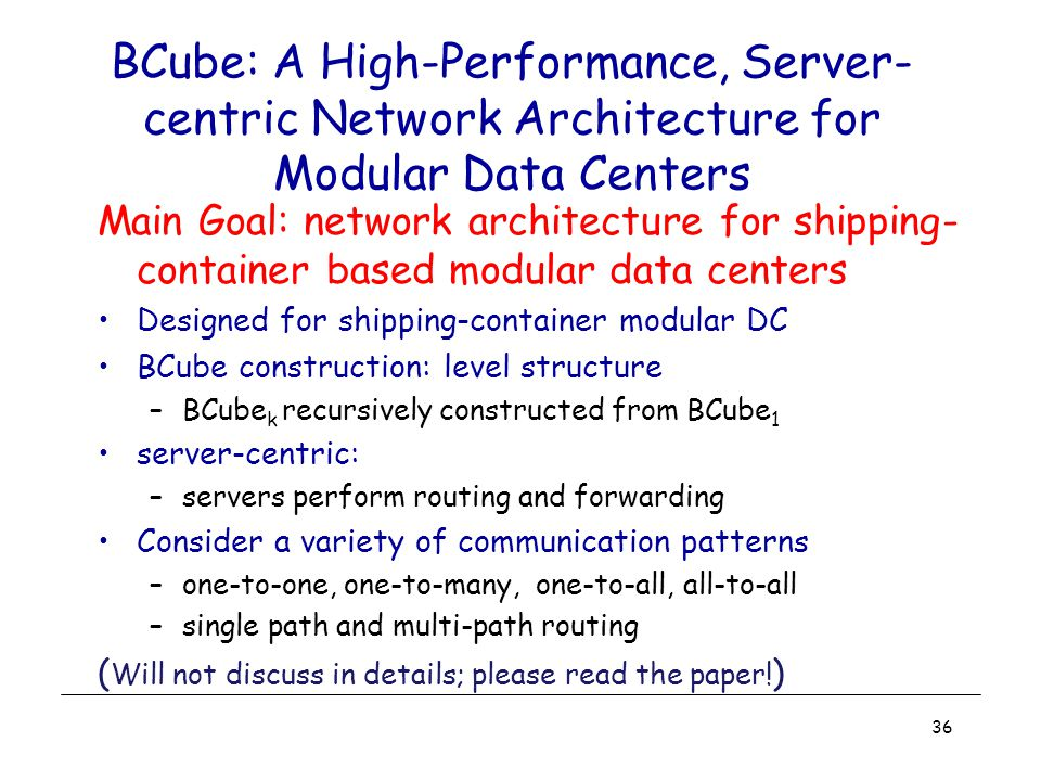 BCube: A High-Performance, Server- centric Network Architecture for Modular Data Centers Main Goal: network architecture for shipping- container based modular data centers Designed for shipping-container modular DC BCube construction: level structure –BCube k recursively constructed from BCube 1 server-centric: –servers perform routing and forwarding Consider a variety of communication patterns –one-to-one, one-to-many, one-to-all, all-to-all –single path and multi-path routing ( Will not discuss in details; please read the paper.