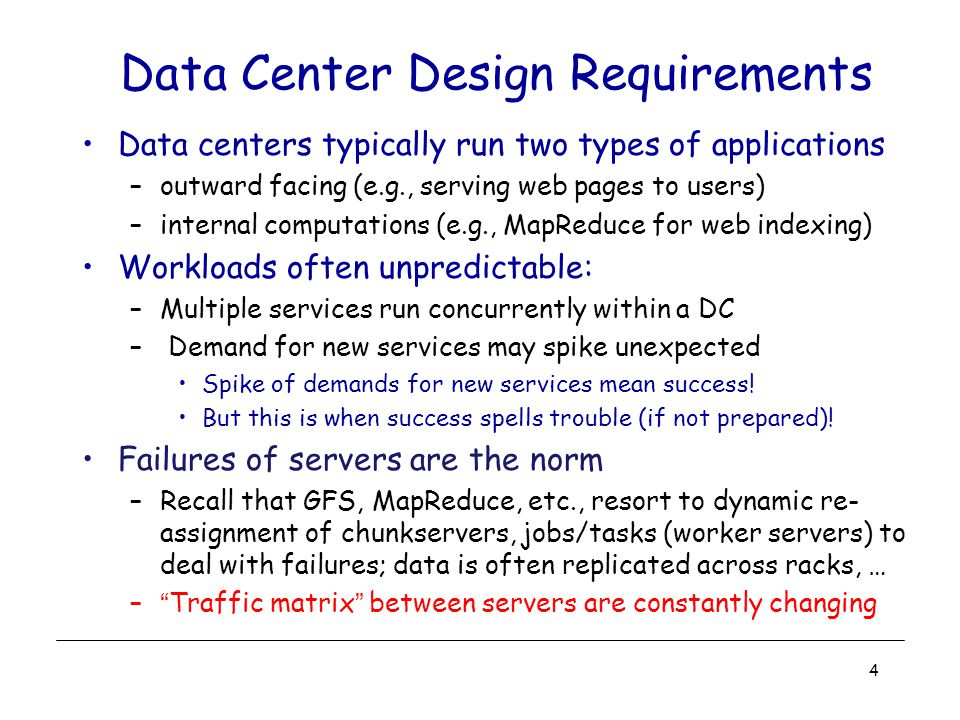Data Center Costs Total cost varies –upwards of $1/4 B for mega data center –server costs dominate –network costs significant Long provisioning timescales: –new servers purchased quarterly at best 5 Amortized Cost*ComponentSub-Components ~45%ServersCPU, memory, disk ~25%Power infrastructureUPS, cooling, power distribution ~15%Power drawElectrical utility costs ~15%NetworkSwitches, links, transit * 3 yr amortization for servers, 15 yr for infrastructure; 5% cost of money Source: the Cost of a Cloud: Research Problems in Data Center Networks.