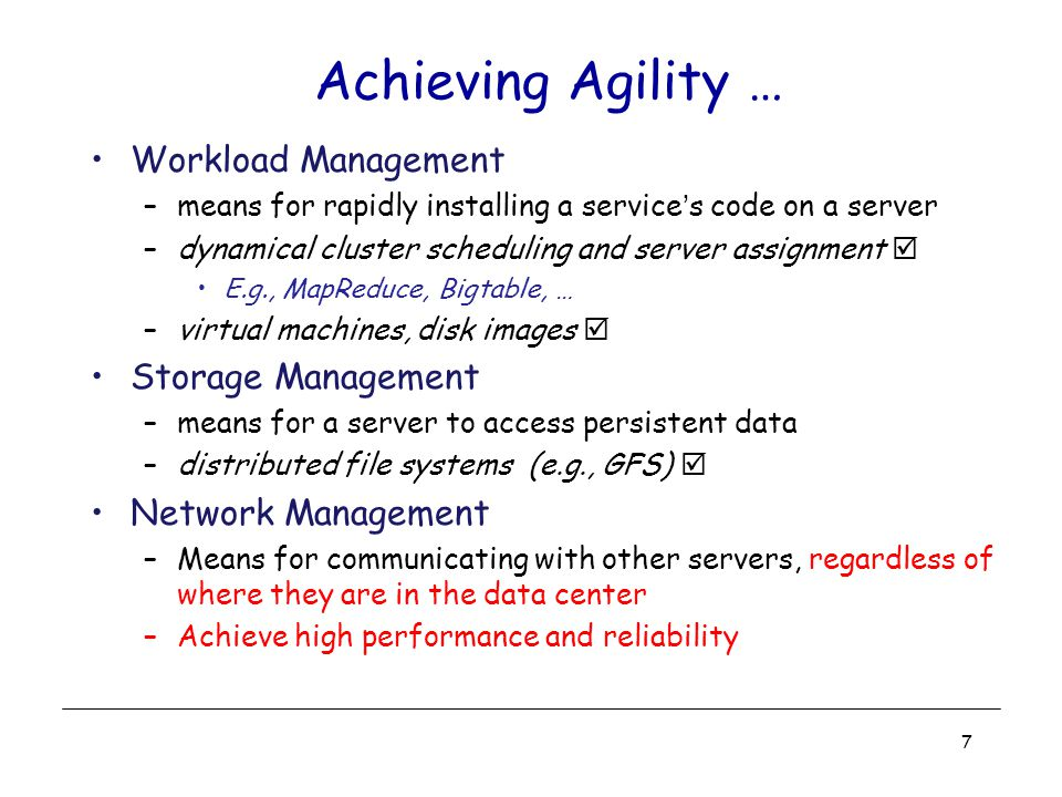 Achieving Agility … Workload Management –means for rapidly installing a service's code on a server –dynamical cluster scheduling and server assignment  E.g., MapReduce, Bigtable, … –virtual machines, disk images  Storage Management –means for a server to access persistent data –distributed file systems (e.g., GFS)  Network Management –Means for communicating with other servers, regardless of where they are in the data center –Achieve high performance and reliability 7