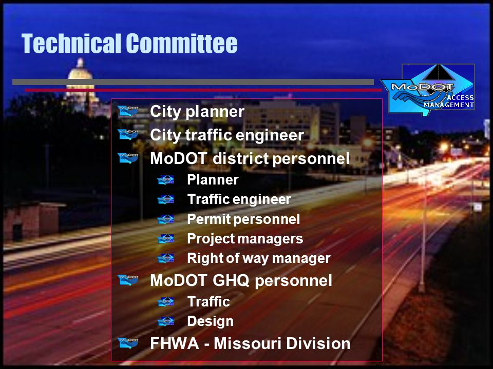 Technical Committee City planner City traffic engineer MoDOT district personnel Planner Traffic engineer Permit personnel Project managers Right of way manager MoDOT GHQ personnel Traffic Design FHWA - Missouri Division