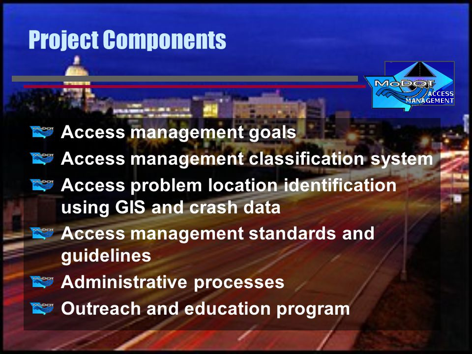 Project Components Access management goals Access management classification system Access problem location identification using GIS and crash data Access management standards and guidelines Administrative processes Outreach and education program