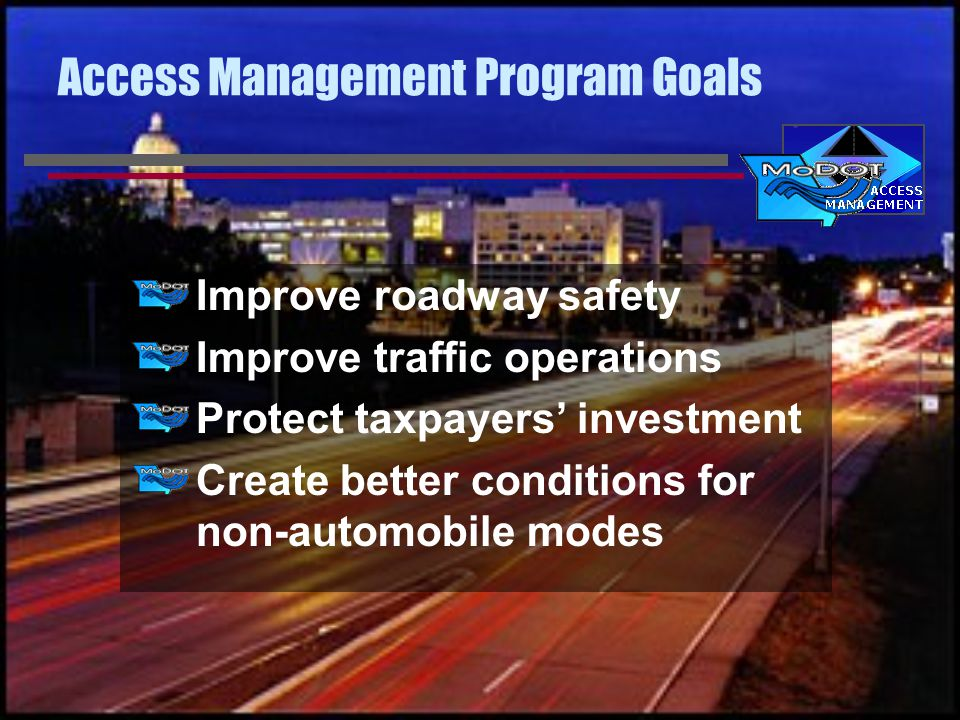 Access Management Program Goals Improve roadway safety Improve traffic operations Protect taxpayers' investment Create better conditions for non-automobile modes