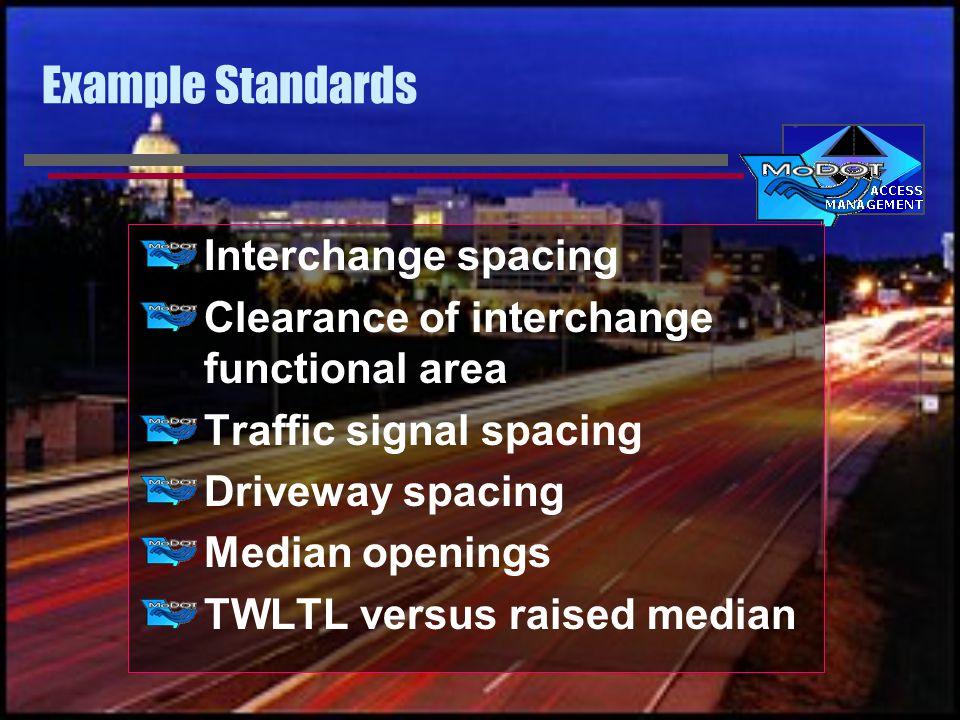 Example Standards Interchange spacing Clearance of interchange functional area Traffic signal spacing Driveway spacing Median openings TWLTL versus raised median