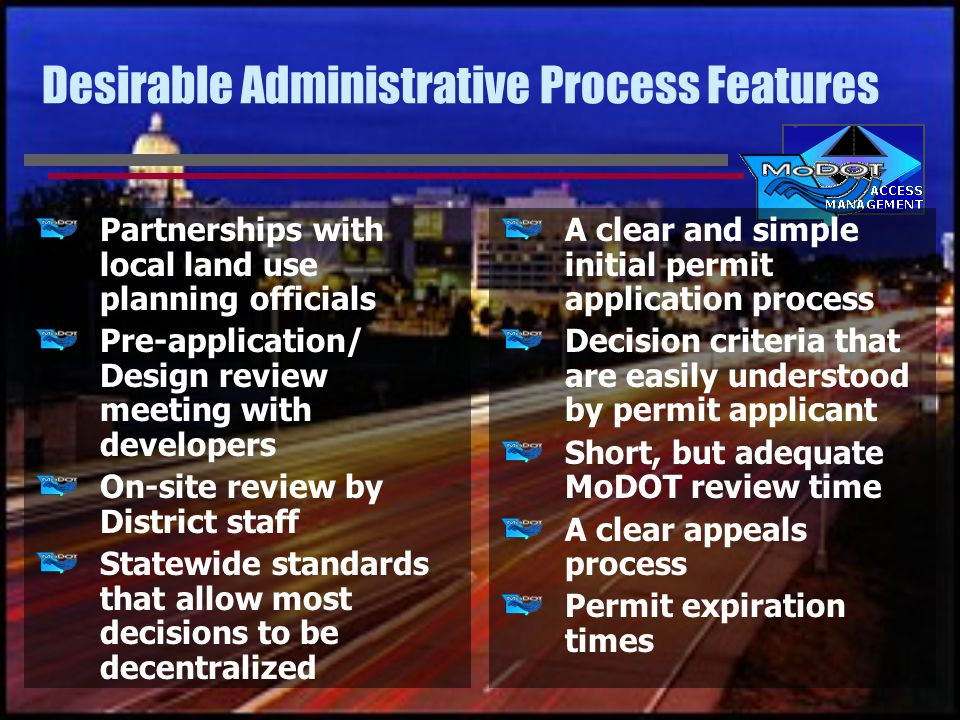 Desirable Administrative Process Features Partnerships with local land use planning officials Pre-application/ Design review meeting with developers On-site review by District staff Statewide standards that allow most decisions to be decentralized A clear and simple initial permit application process Decision criteria that are easily understood by permit applicant Short, but adequate MoDOT review time A clear appeals process Permit expiration times