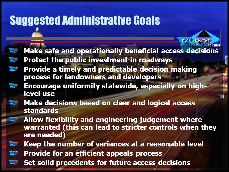 Suggested Administrative Goals Make safe and operationally beneficial access decisions Protect the public investment in roadways Provide a timely and predictable decision making process for landowners and developers Encourage uniformity statewide, especially on high- level use Make decisions based on clear and logical access standards Allow flexibility and engineering judgement where warranted (this can lead to stricter controls when they are needed) Keep the number of variances at a reasonable level Provide for an efficient appeals process Set solid precedents for future access decisions