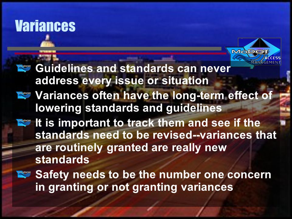 Variances Guidelines and standards can never address every issue or situation Variances often have the long-term effect of lowering standards and guidelines It is important to track them and see if the standards need to be revised--variances that are routinely granted are really new standards Safety needs to be the number one concern in granting or not granting variances