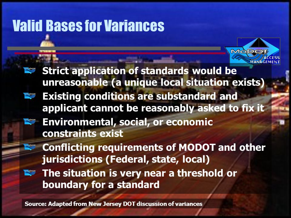 Valid Bases for Variances Strict application of standards would be unreasonable (a unique local situation exists) Existing conditions are substandard and applicant cannot be reasonably asked to fix it Environmental, social, or economic constraints exist Conflicting requirements of MODOT and other jurisdictions (Federal, state, local) The situation is very near a threshold or boundary for a standard Source: Adapted from New Jersey DOT discussion of variances