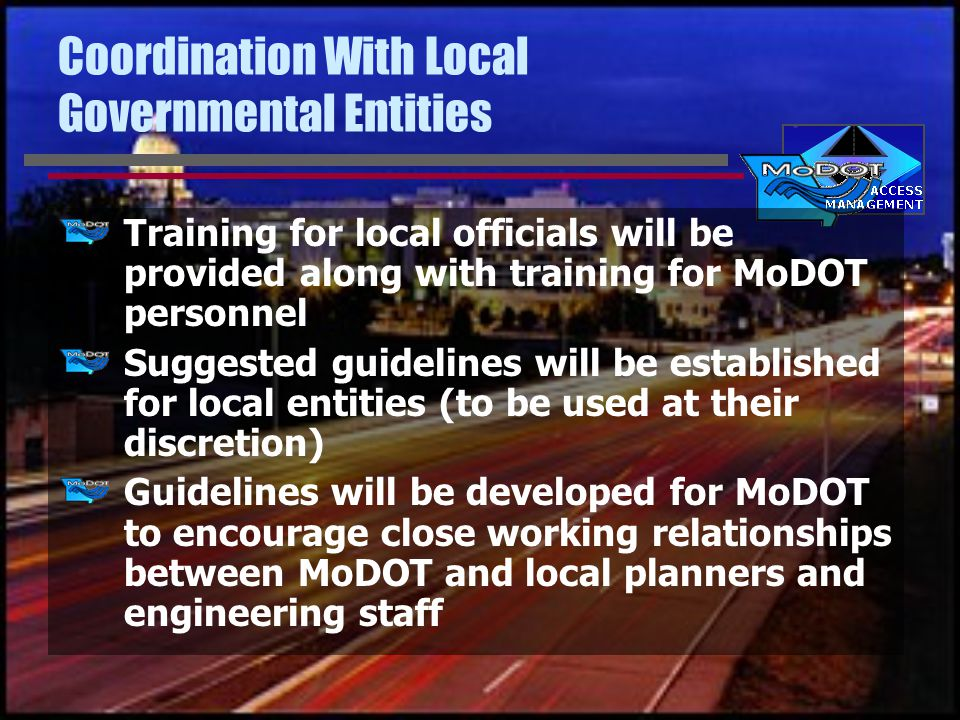 Coordination With Local Governmental Entities Training for local officials will be provided along with training for MoDOT personnel Suggested guidelines will be established for local entities (to be used at their discretion) Guidelines will be developed for MoDOT to encourage close working relationships between MoDOT and local planners and engineering staff