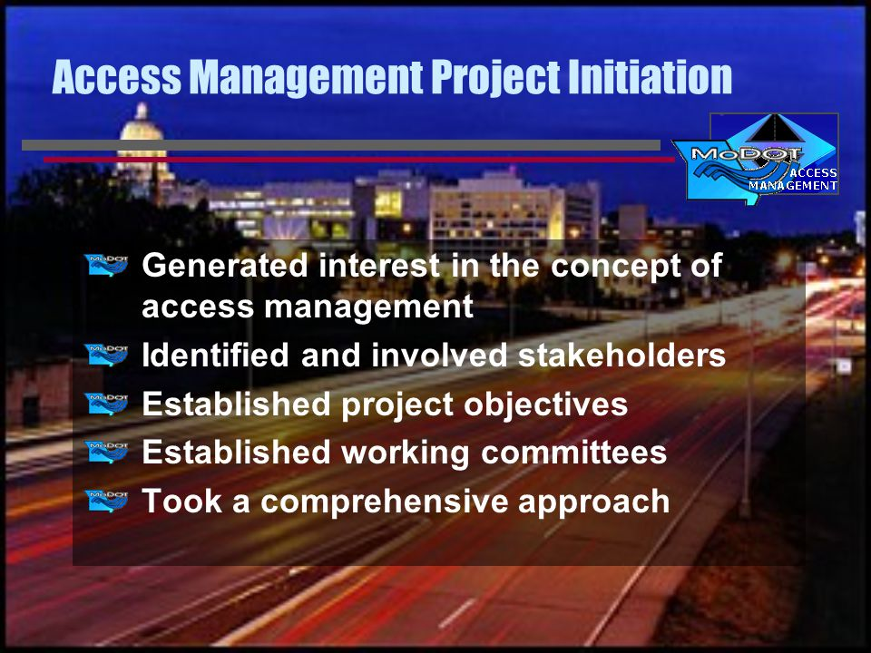Established Project Objectives Develop a comprehensive approach to access management Develop all necessary classifications, standards, guidelines, and administrative processes Identify access management problem areas Provide training, both inside and outside MoDOT
